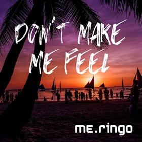 ME.RINGO - DON'T MAKE ME FEEL